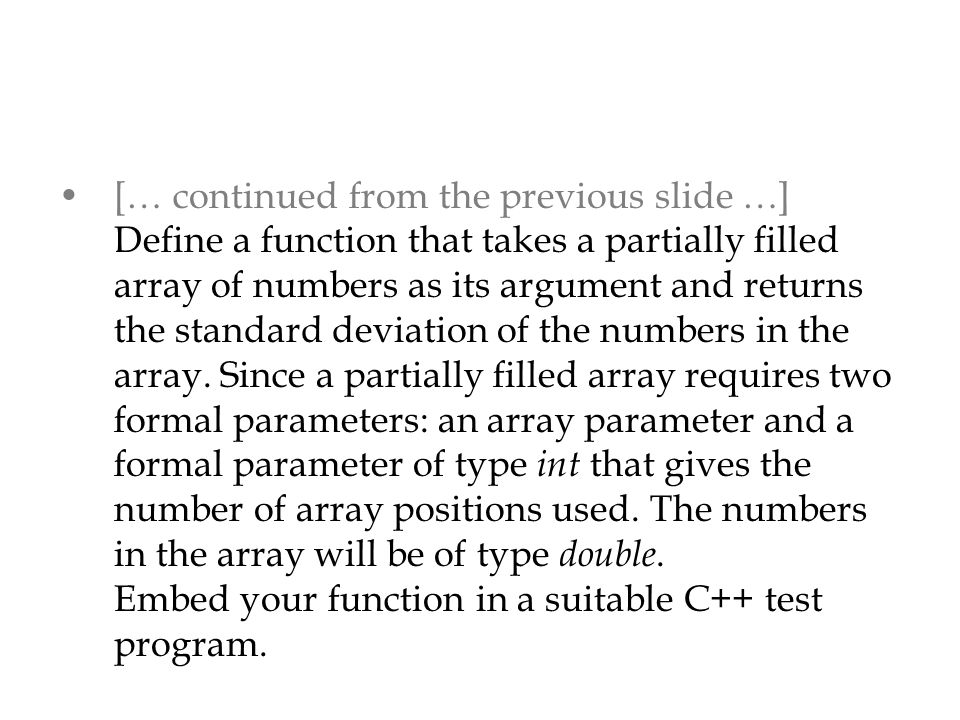 [… continued from the previous slide …] Define a function that takes a partially filled array of numbers as its argument and returns the standard deviation of the numbers in the array.